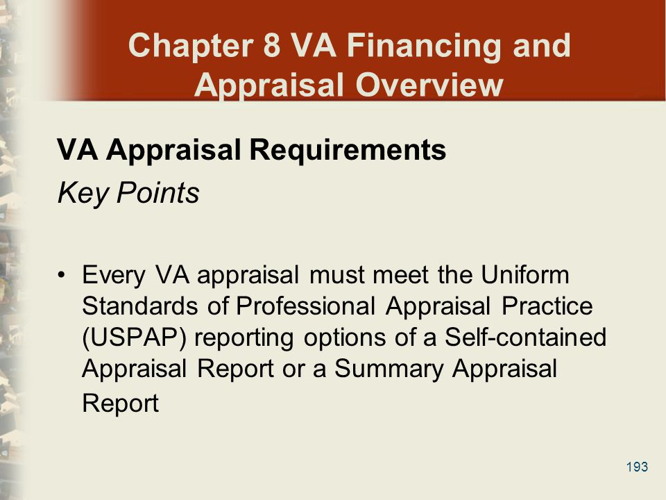 193 Chapter 8 VA Financing and Appraisal Overview VA Appraisal Requirements Key Points Every VA appraisal must meet the Uniform Standards of Professio