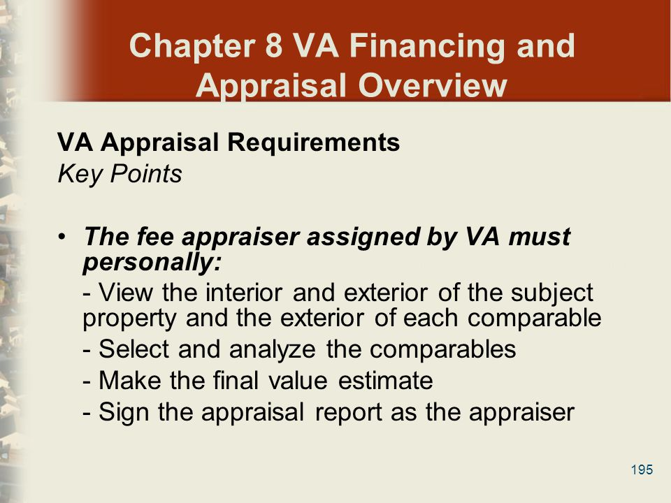 195 Chapter 8 VA Financing and Appraisal Overview VA Appraisal Requirements Key Points The fee appraiser assigned by VA must personally: - View the in