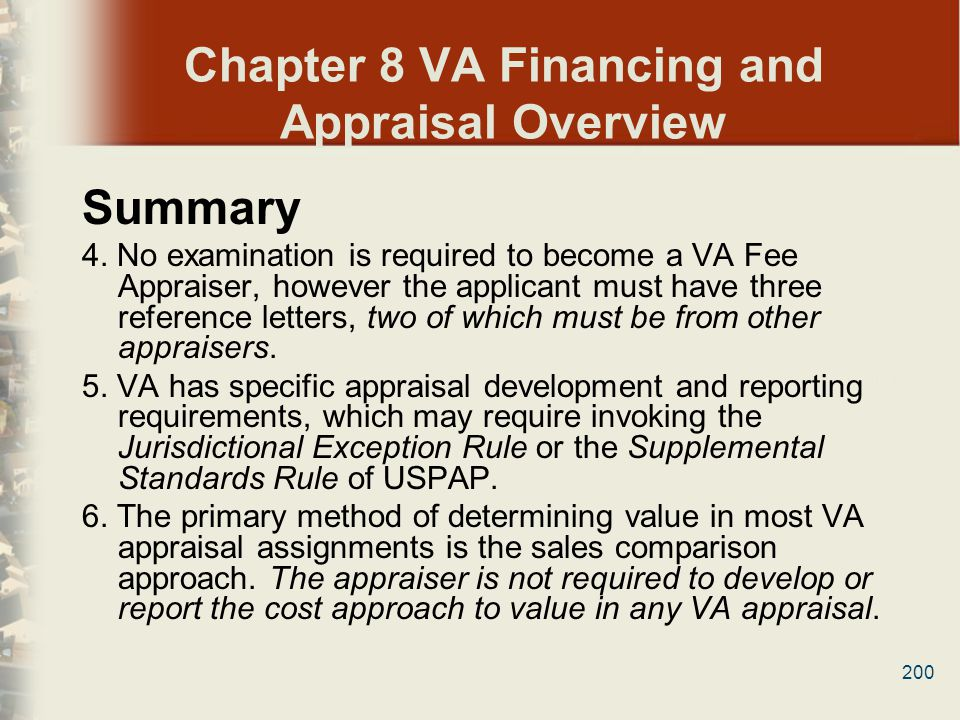 200 Chapter 8 VA Financing and Appraisal Overview Summary 4. No examination is required to become a VA Fee Appraiser, however the applicant must have