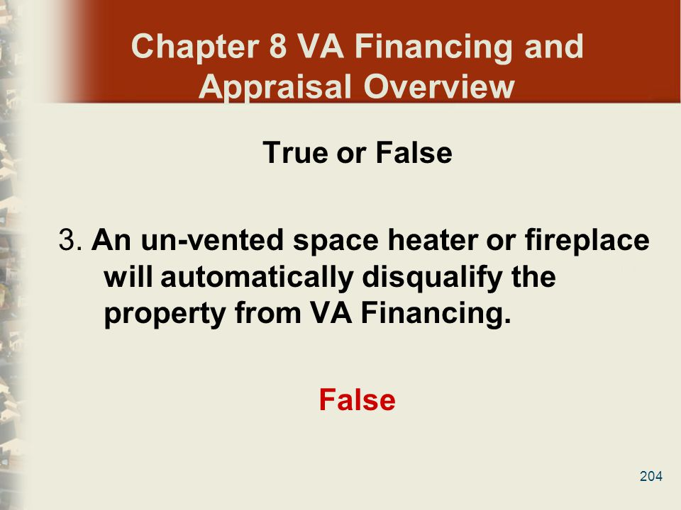204 Chapter 8 VA Financing and Appraisal Overview True or False 3. An un-vented space heater or fireplace will automatically disqualify the property f