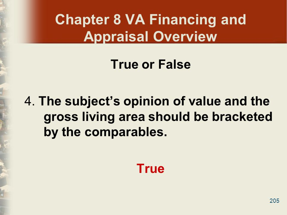 205 Chapter 8 VA Financing and Appraisal Overview True or False 4. The subjects opinion of value and the gross living area should be bracketed by the