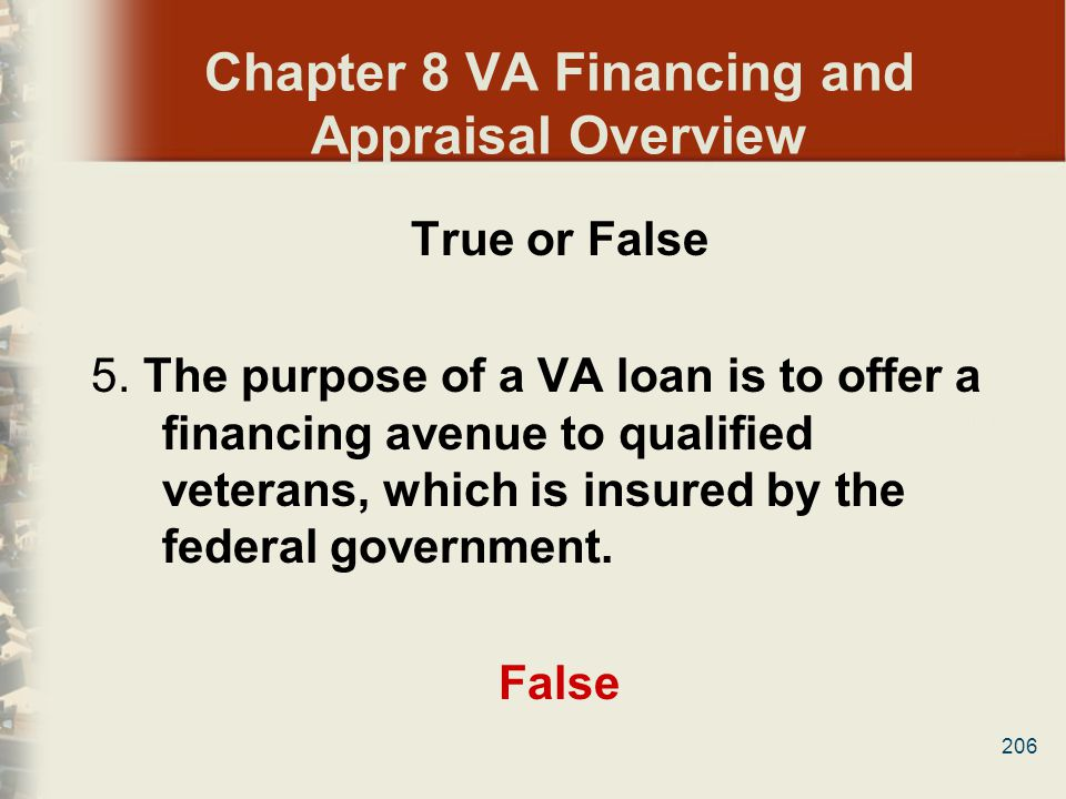 206 Chapter 8 VA Financing and Appraisal Overview True or False 5. The purpose of a VA loan is to offer a financing avenue to qualified veterans, whic