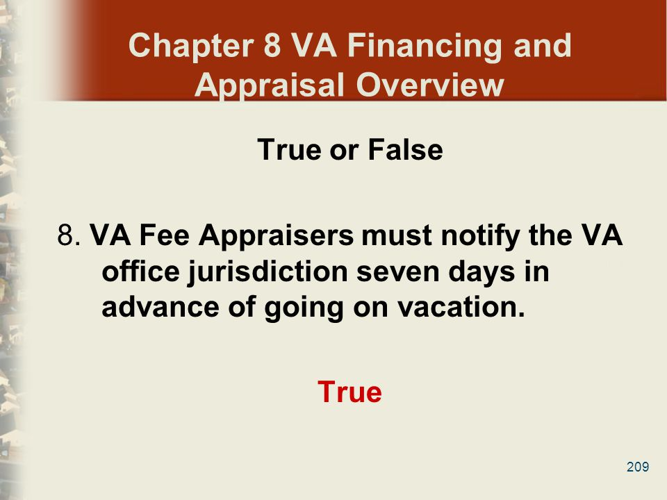209 Chapter 8 VA Financing and Appraisal Overview True or False 8. VA Fee Appraisers must notify the VA office jurisdiction seven days in advance of g