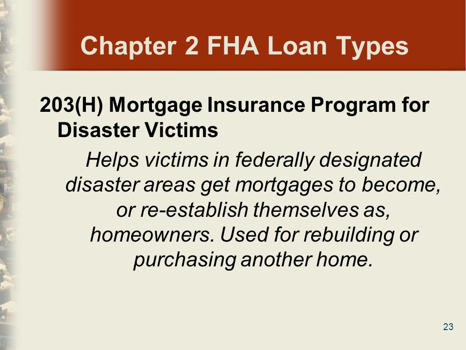 23 Chapter 2 FHA Loan Types 203(H) Mortgage Insurance Program for Disaster Victims Helps victims in federally designated disaster areas get mortgages