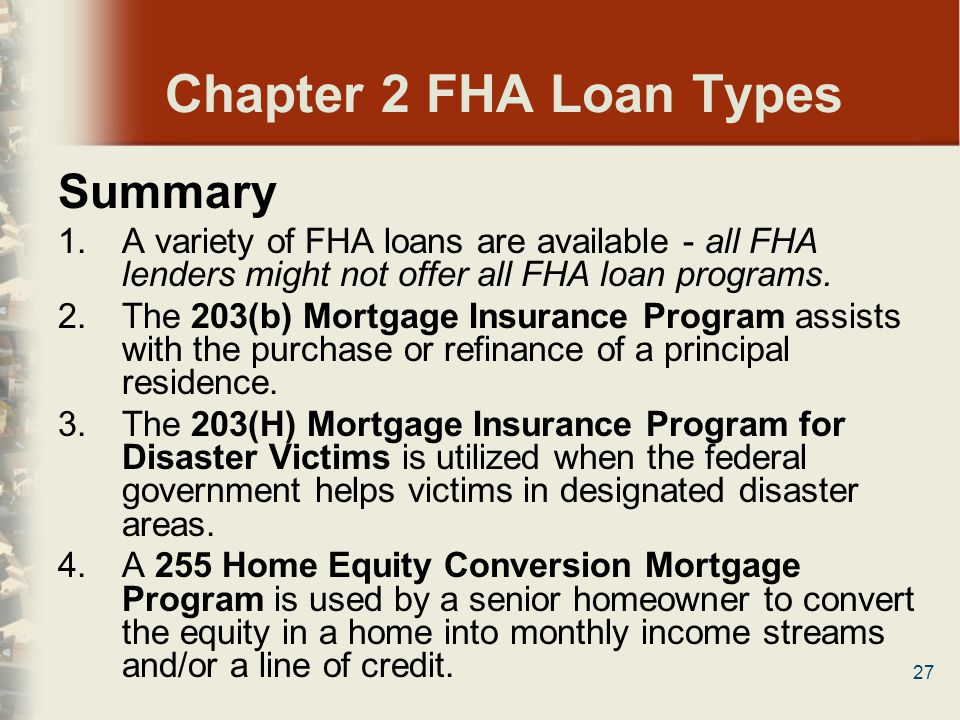 27 Chapter 2 FHA Loan Types Summary 1.A variety of FHA loans are available - all FHA lenders might not offer all FHA loan programs. 2.The 203(b) Mortg
