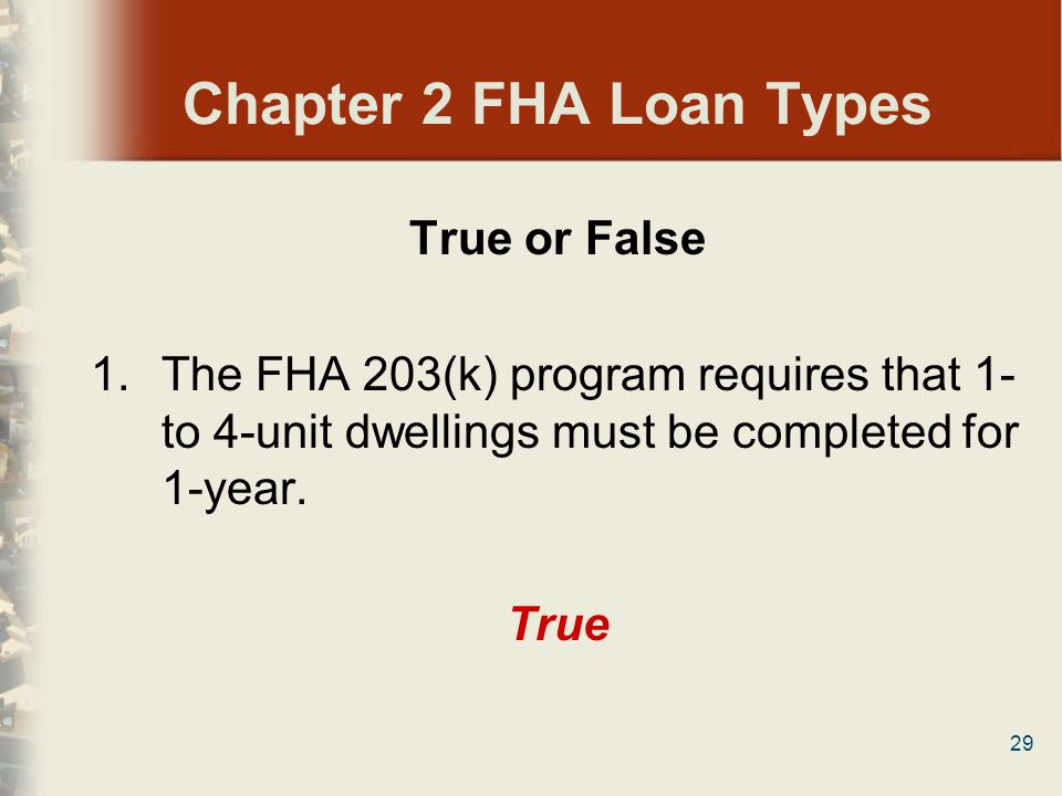 29 Chapter 2 FHA Loan Types True or False 1.The FHA 203(k) program requires that 1- to 4-unit dwellings must be completed for 1-year. True