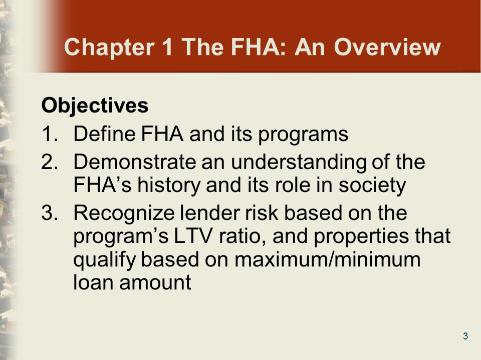 3 Chapter 1 The FHA: An Overview Objectives 1.Define FHA and its programs 2.Demonstrate an understanding of the FHAs history and its role in society 3