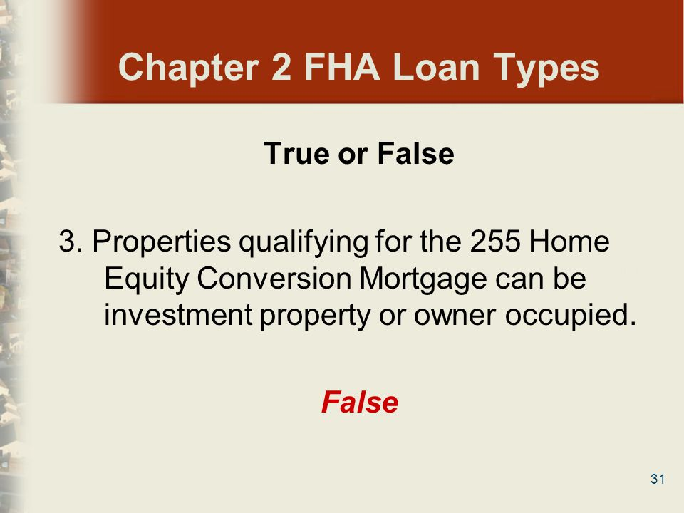 31 Chapter 2 FHA Loan Types True or False 3. Properties qualifying for the 255 Home Equity Conversion Mortgage can be investment property or owner occ
