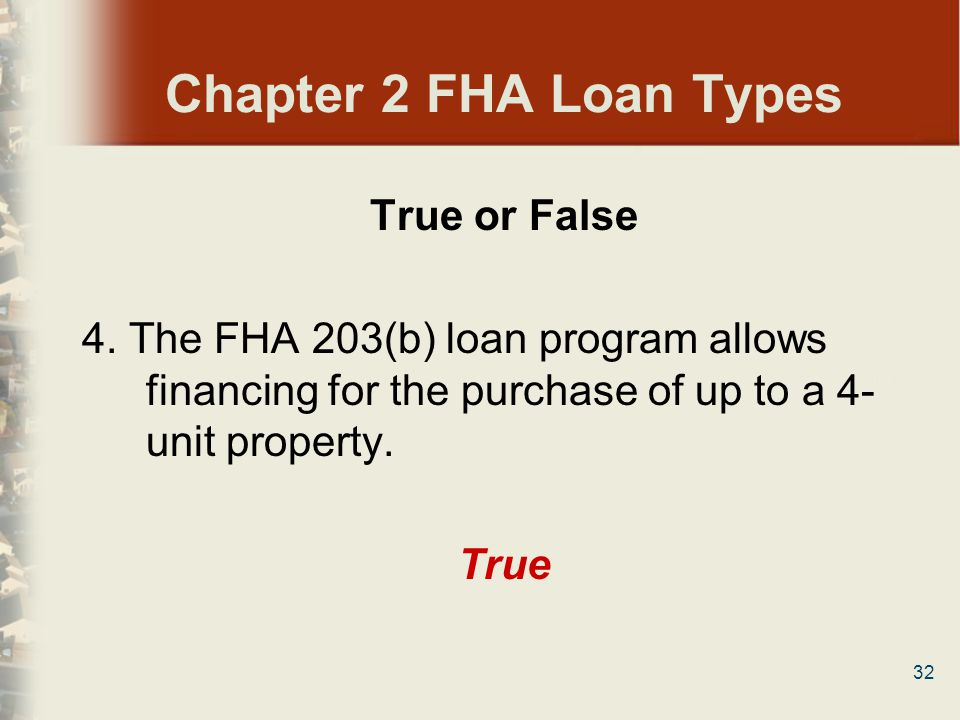 32 Chapter 2 FHA Loan Types True or False 4. The FHA 203(b) loan program allows financing for the purchase of up to a 4- unit property. True