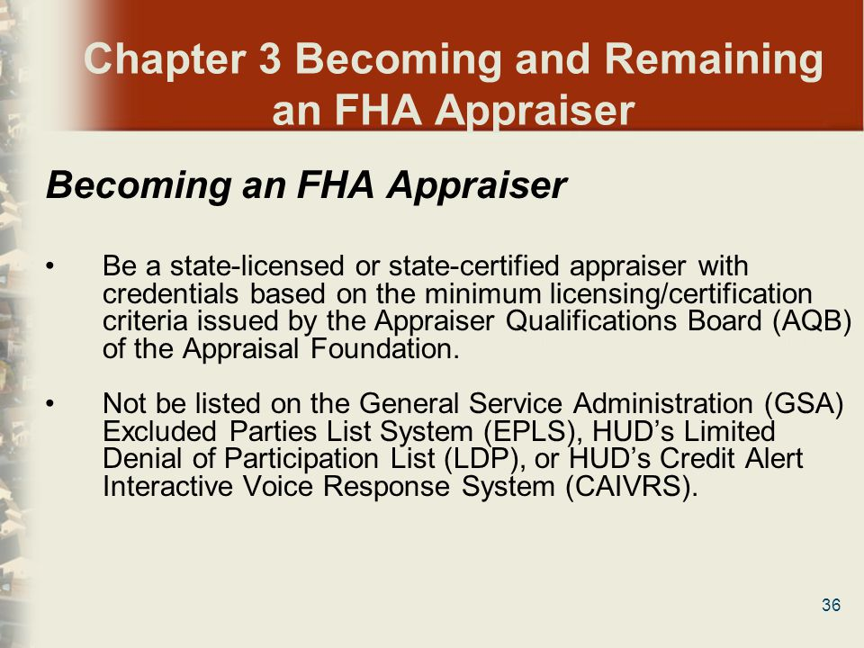 36 Chapter 3 Becoming and Remaining an FHA Appraiser Becoming an FHA Appraiser Be a state-licensed or state-certified appraiser with credentials based