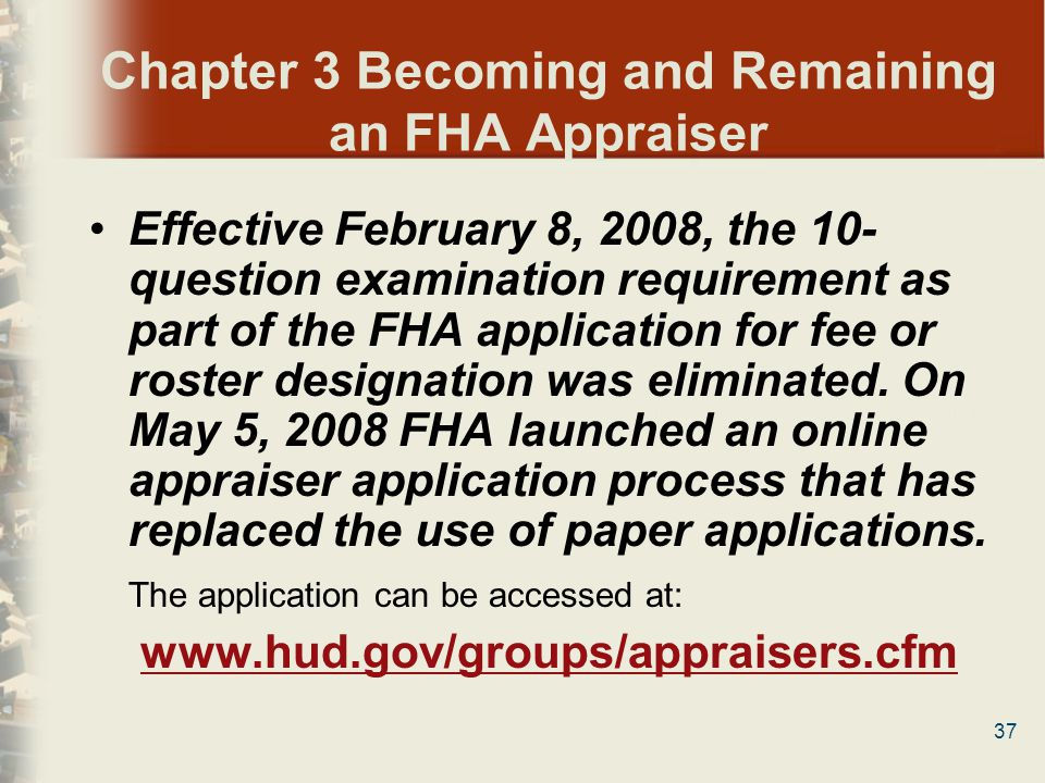 37 Chapter 3 Becoming and Remaining an FHA Appraiser Effective February 8, 2008, the 10- question examination requirement as part of the FHA applicati