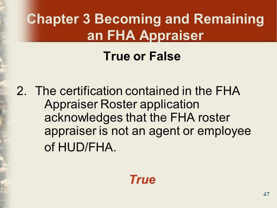 47 Chapter 3 Becoming and Remaining an FHA Appraiser True or False 2.The certification contained in the FHA Appraiser Roster application acknowledges