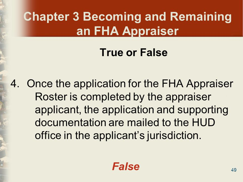 49 Chapter 3 Becoming and Remaining an FHA Appraiser True or False 4.Once the application for the FHA Appraiser Roster is completed by the appraiser a