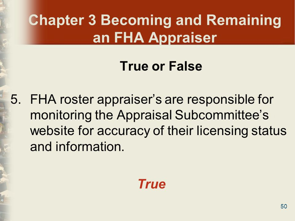 50 Chapter 3 Becoming and Remaining an FHA Appraiser True or False 5.FHA roster appraisers are responsible for monitoring the Appraisal Subcommittees