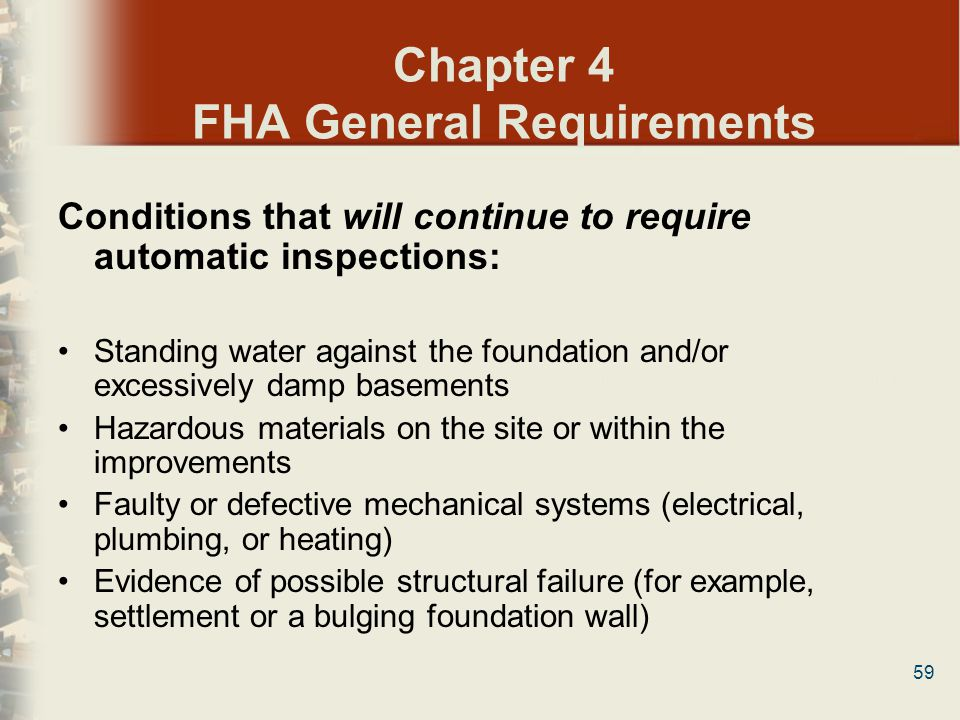 59 Chapter 4 FHA General Requirements Conditions that will continue to require automatic inspections: Standing water against the foundation and/or exc