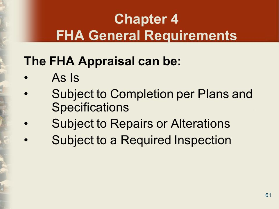 61 Chapter 4 FHA General Requirements The FHA Appraisal can be: As Is Subject to Completion per Plans and Specifications Subject to Repairs or Alterat