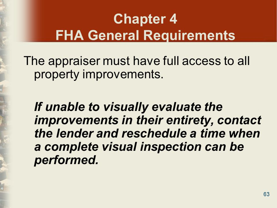 63 Chapter 4 FHA General Requirements The appraiser must have full access to all property improvements. If unable to visually evaluate the improvement