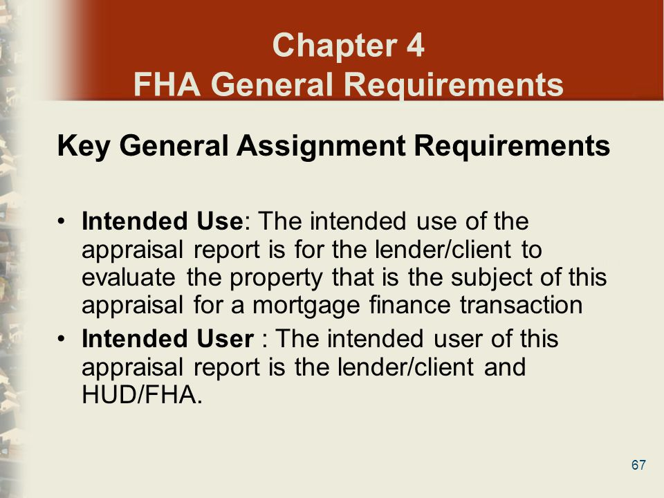 67 Chapter 4 FHA General Requirements Key General Assignment Requirements Intended Use: The intended use of the appraisal report is for the lender/cli