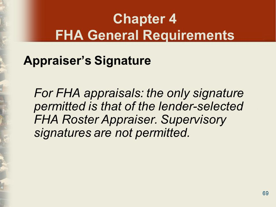 69 Chapter 4 FHA General Requirements Appraisers Signature For FHA appraisals: the only signature permitted is that of the lender-selected FHA Roster
