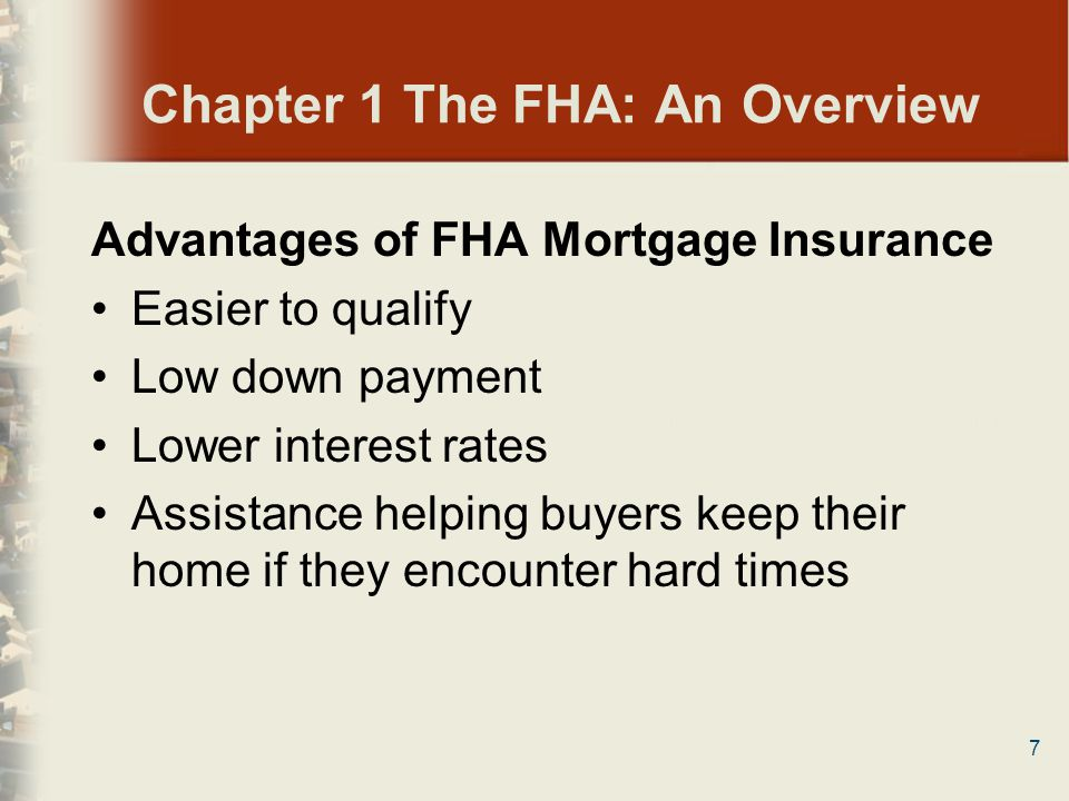 7 Chapter 1 The FHA: An Overview Advantages of FHA Mortgage Insurance Easier to qualify Low down payment Lower interest rates Assistance helping buyer
