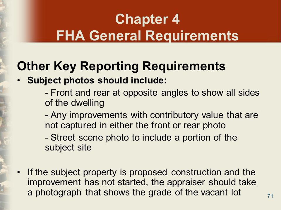 71 Chapter 4 FHA General Requirements Other Key Reporting Requirements Subject photos should include: - Front and rear at opposite angles to show all
