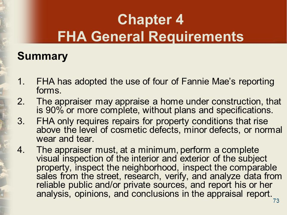 73 Chapter 4 FHA General Requirements Summary 1.FHA has adopted the use of four of Fannie Maes reporting forms. 2.The appraiser may appraise a home un