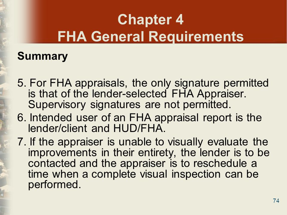 74 Chapter 4 FHA General Requirements Summary 5. For FHA appraisals, the only signature permitted is that of the lender-selected FHA Appraiser. Superv