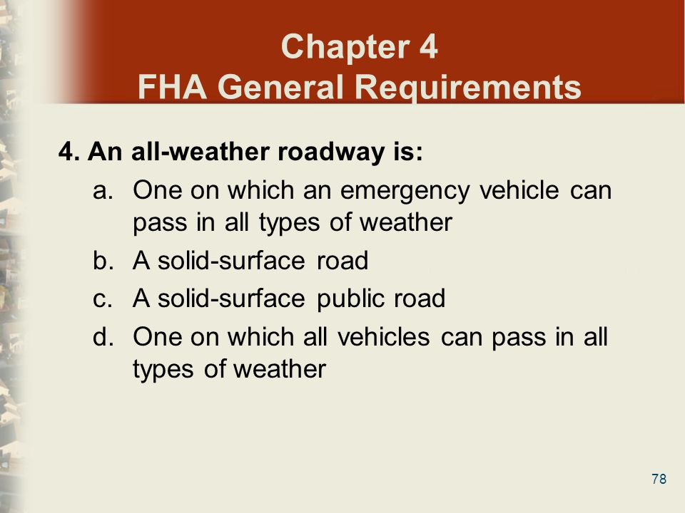 78 Chapter 4 FHA General Requirements 4. An all-weather roadway is: a.One on which an emergency vehicle can pass in all types of weather b.A solid-sur