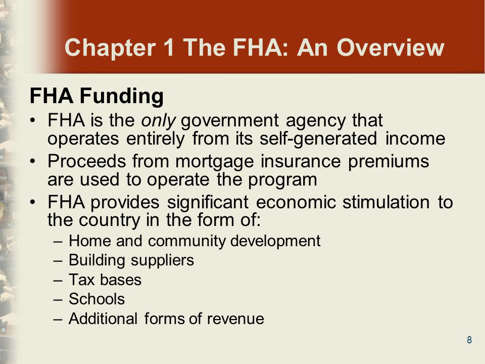 8 Chapter 1 The FHA: An Overview FHA Funding FHA is the only government agency that operates entirely from its self-generated income Proceeds from mor