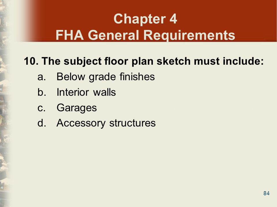 84 Chapter 4 FHA General Requirements 10. The subject floor plan sketch must include: a. Below grade finishes b. Interior walls c. Garages d. Accessor