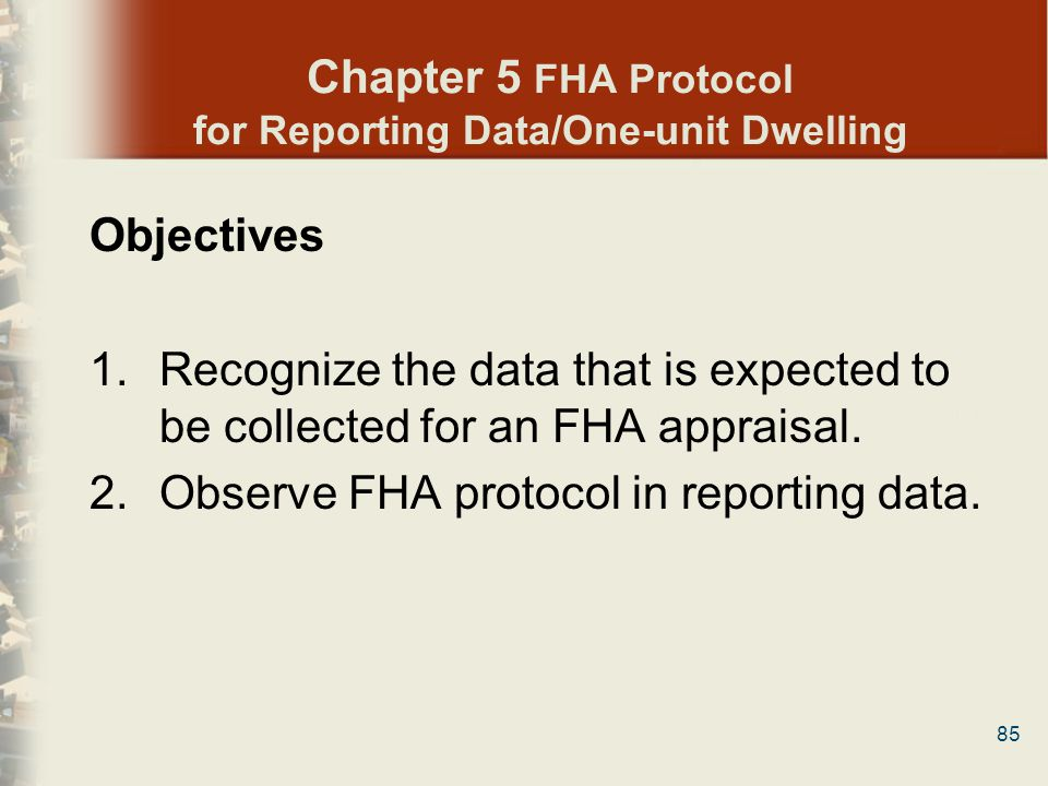 85 Chapter 5 FHA Protocol for Reporting Data/One-unit Dwelling Objectives 1.Recognize the data that is expected to be collected for an FHA appraisal.