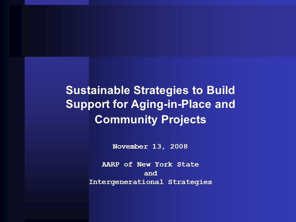 Sustainable Strategies to Build Support for Aging-in-Place and Community Projects November 13, 2008 AARP of New York State and Intergenerational Strategies