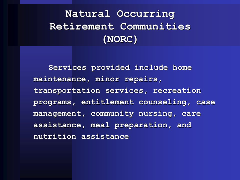 Natural Occurring Retirement Communities (NORC) Services provided include home maintenance, minor repairs, transportation services, recreation program