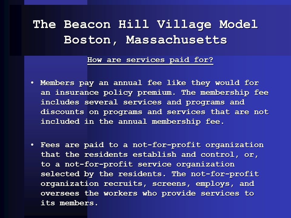 The Beacon Hill Village Model Boston, Massachusetts How are services paid for? Members pay an annual fee like they would for an insurance policy premi