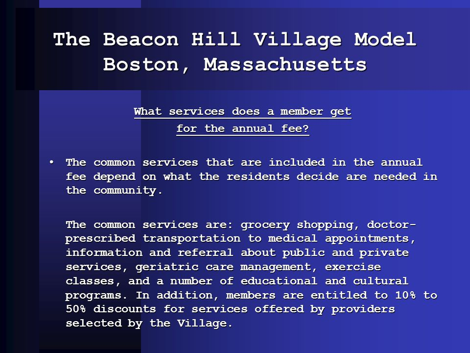 The Beacon Hill Village Model Boston, Massachusetts What services does a member get for the annual fee? The common services that are included in the a