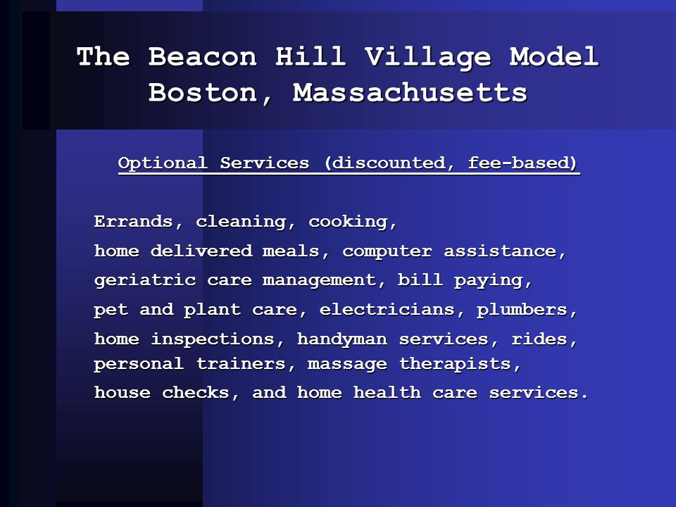 The Beacon Hill Village Model Boston, Massachusetts Optional Services (discounted, fee-based) Errands, cleaning, cooking, home delivered meals, computer assistance, geriatric care management, bill paying, pet and plant care, electricians, plumbers, home inspections, handyman services, rides, personal trainers, massage therapists, house checks, and home health care services.