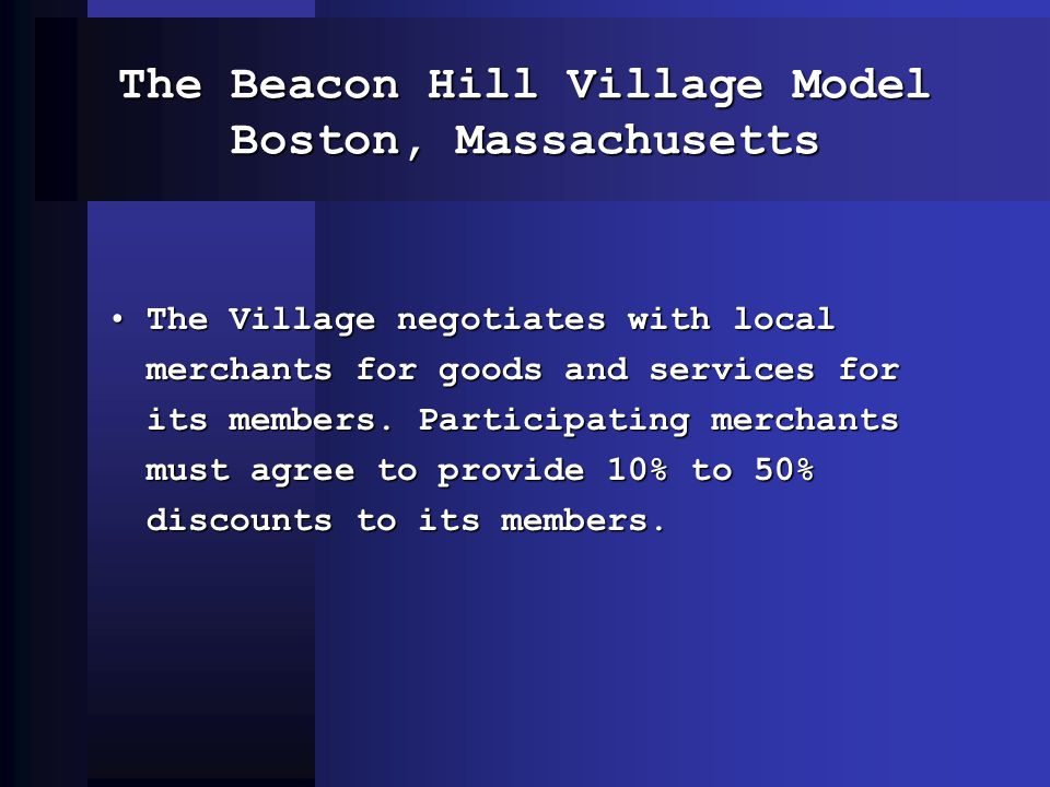 The Beacon Hill Village Model Boston, Massachusetts The Village negotiates with local merchants for goods and services for its members. Participating