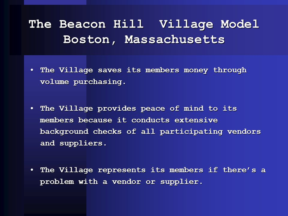The Beacon Hill Village Model Boston, Massachusetts The Village saves its members money through volume purchasing.The Village saves its members money through volume purchasing.