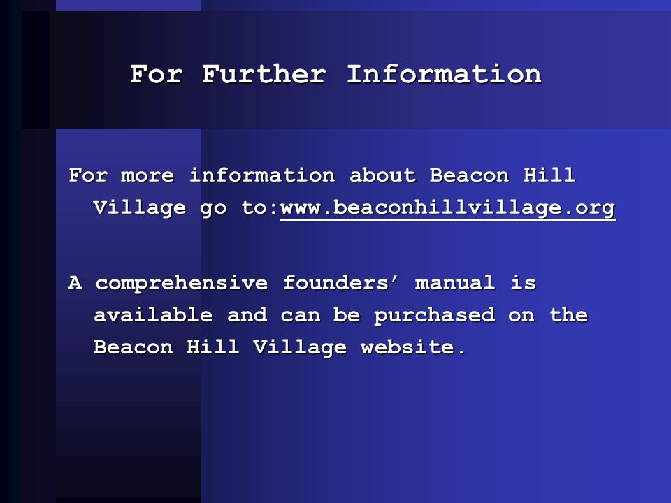 For Further Information For more information about Beacon Hill Village go to:www.beaconhillvillage.org A comprehensive founders manual is available and can be purchased on the Beacon Hill Village website.