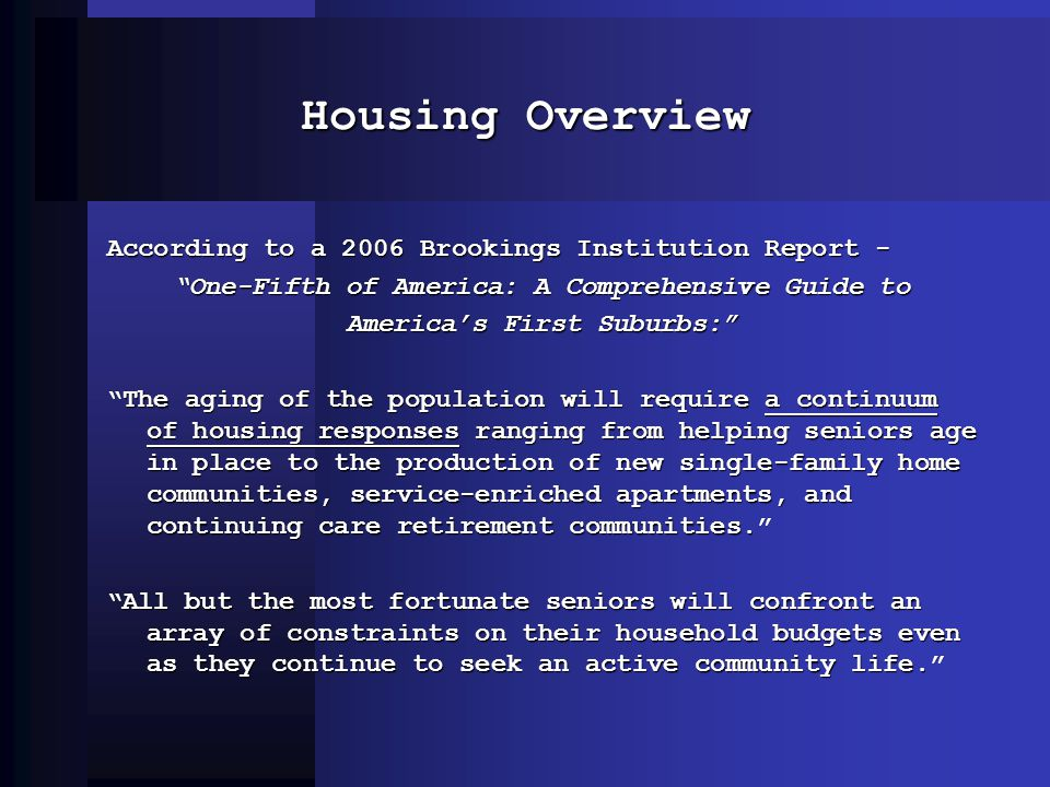 Housing Overview According to a 2006 Brookings Institution Report - One-Fifth of America: A Comprehensive Guide to Americas First Suburbs: The aging of the population will require a continuum of housing responses ranging from helping seniors age in place to the production of new single-family home communities, service-enriched apartments, and continuing care retirement communities.