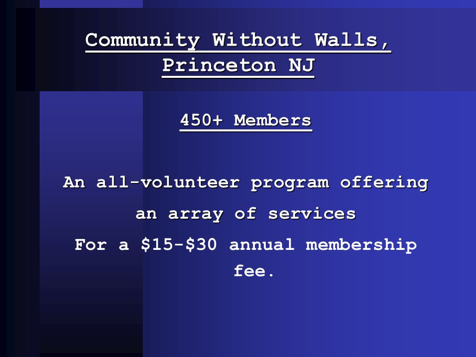Community Without Walls, Princeton NJ 450+ Members An all-volunteer program offering an array of services For a $15-$30 annual membership fee.