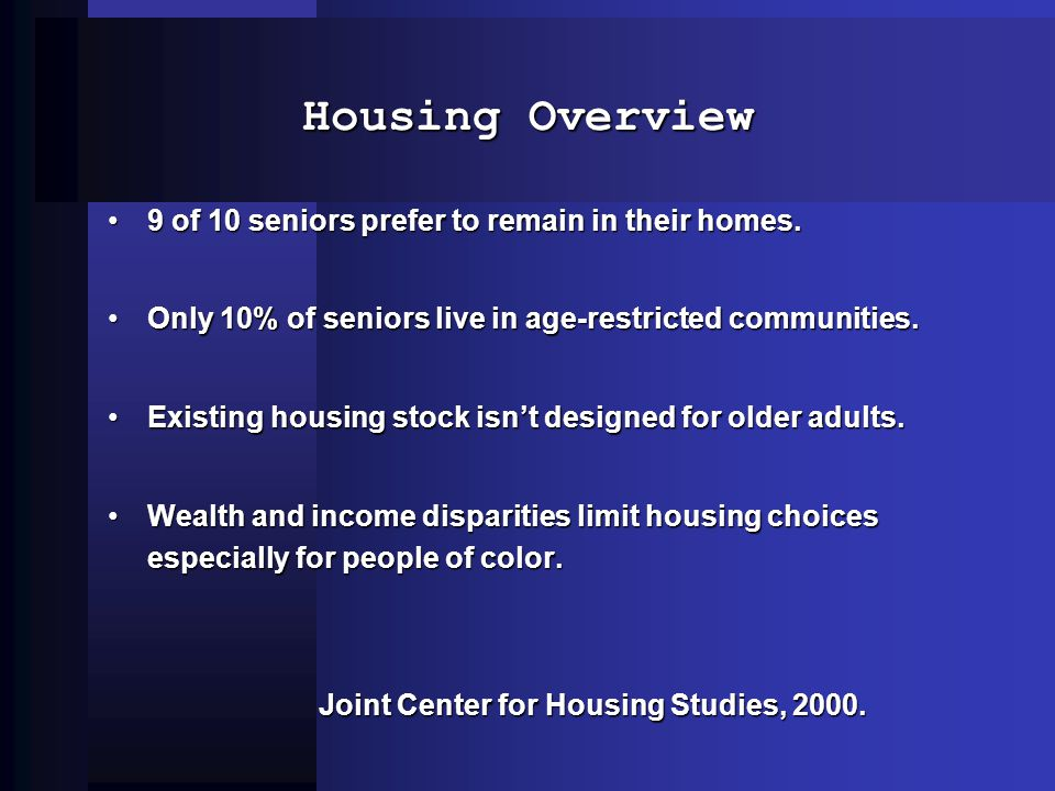 Housing Overview 9 of 10 seniors prefer to remain in their homes.9 of 10 seniors prefer to remain in their homes.