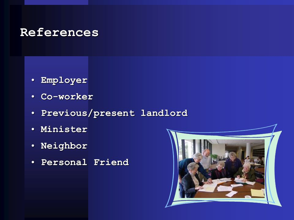 References EmployerEmployer Co-workerCo-worker Previous/present landlordPrevious/present landlord MinisterMinister NeighborNeighbor Personal FriendPer