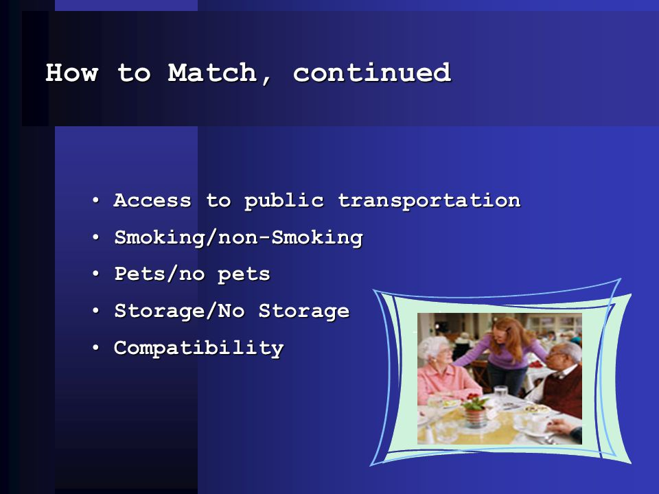 How to Match, continued Access to public transportationAccess to public transportation Smoking/non-SmokingSmoking/non-Smoking Pets/no petsPets/no pets