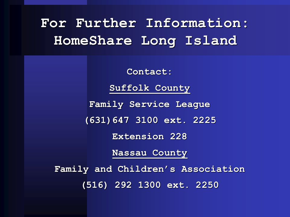 For Further Information: HomeShare Long Island Contact: Suffolk County Family Service League (631)647 3100 ext. 2225 Extension 228 Nassau County Famil
