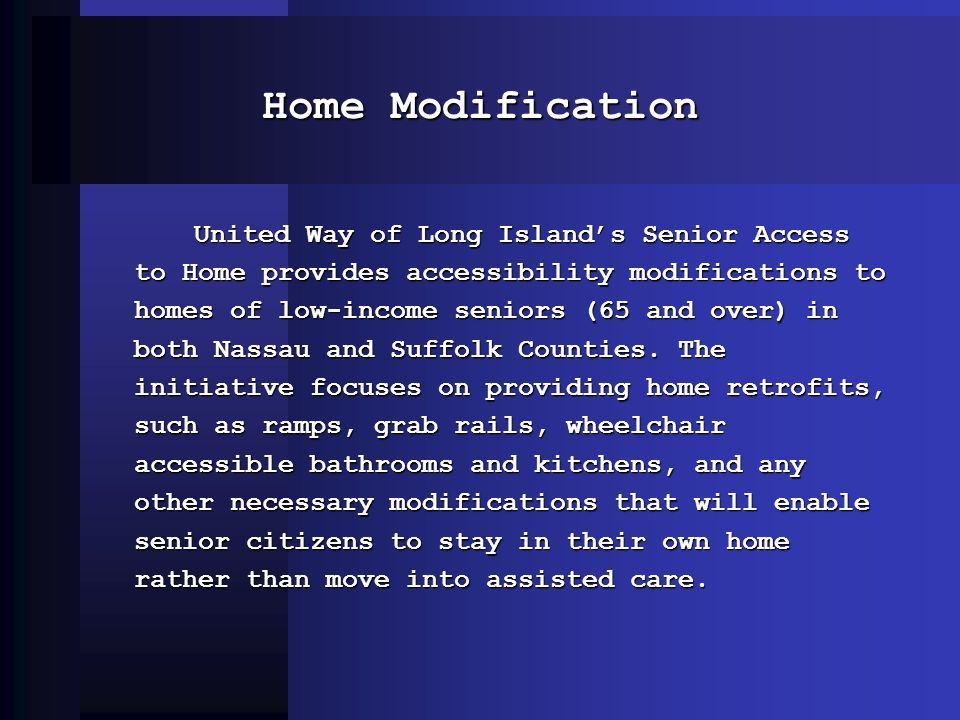 Home Modification United Way of Long Islands Senior Access to Home provides accessibility modifications to homes of low-income seniors (65 and over) in both Nassau and Suffolk Counties.