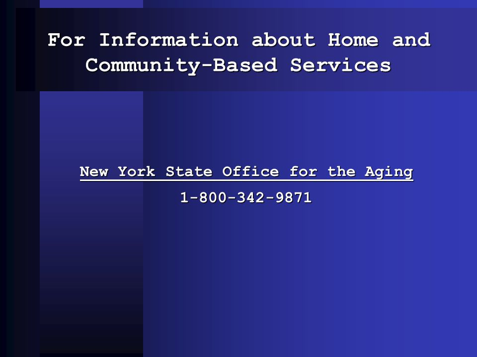 For Information about Home and Community-Based Services New York State Office for the Aging 1-800-342-9871