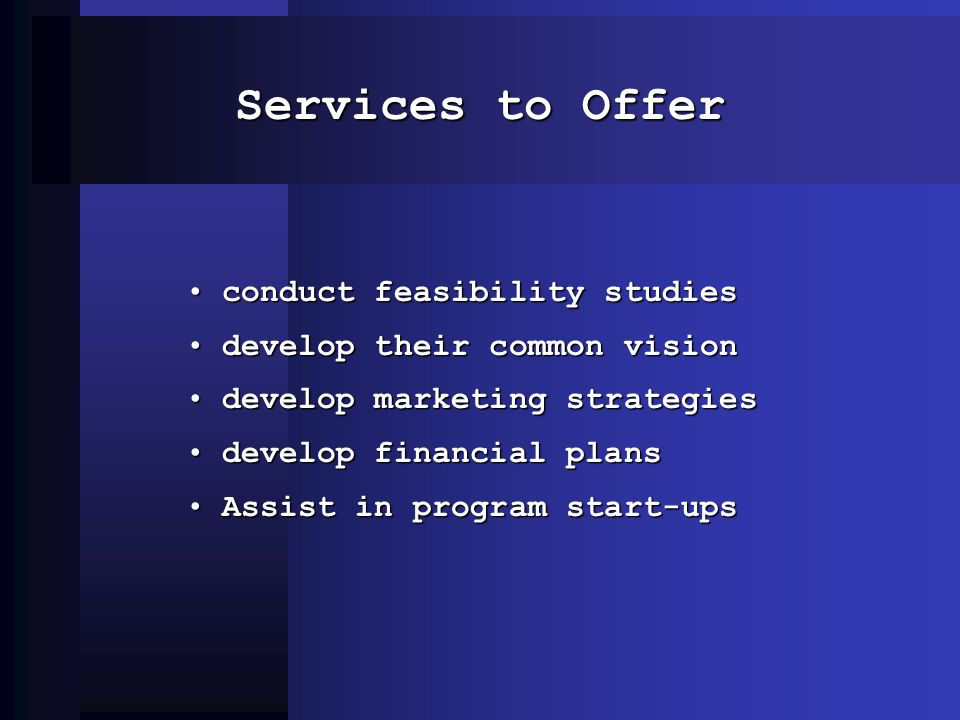 Services to Offer conduct feasibility studiesconduct feasibility studies develop their common visiondevelop their common vision develop marketing strategiesdevelop marketing strategies develop financial plansdevelop financial plans Assist in program start-upsAssist in program start-ups