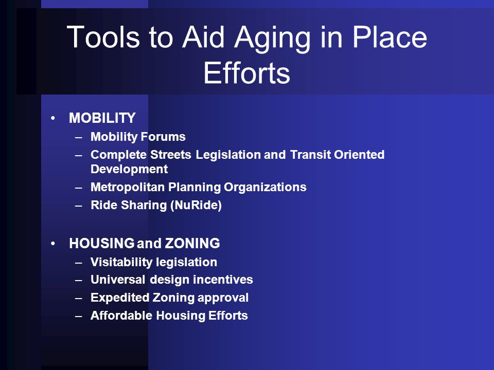 Tools to Aid Aging in Place Efforts MOBILITY – –Mobility Forums – –Complete Streets Legislation and Transit Oriented Development – –Metropolitan Planning Organizations – –Ride Sharing (NuRide) HOUSING and ZONING – –Visitability legislation – –Universal design incentives – –Expedited Zoning approval – –Affordable Housing Efforts