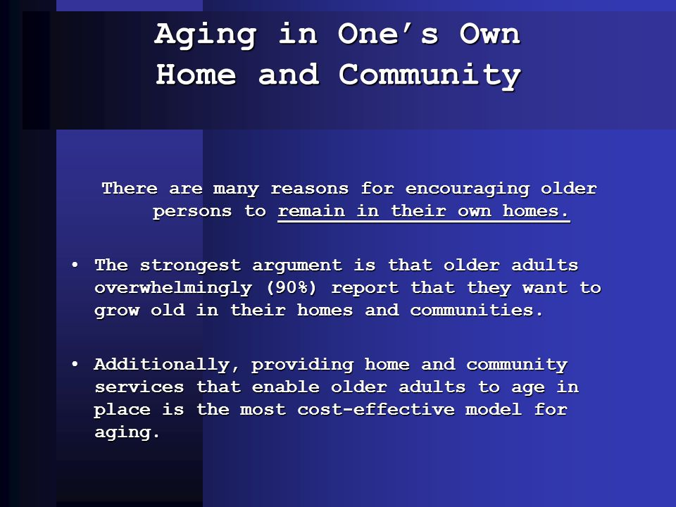 Aging in Ones Own Home and Community There are many reasons for encouraging older persons to remain in their own homes. The strongest argument is that